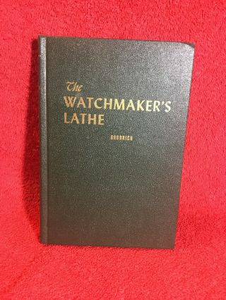 The Watchmaker's Lathe Its Use And Abuse By Ward Goodrich 1974.  Looks.